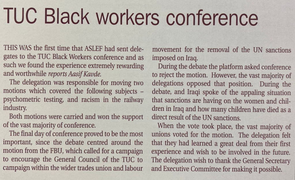 Text reads: This was the first time that ASLEF had sent delegates to the TUC Black Workers conference and as such we found the experience extremely rewarding and worthwhile. The delegation was responsible for moving two motions which covered the following subjects - psychometric testing, and racism in the railway industry. Both motions were carried and won the support of the vast majority of conference. The final day of conference proved to be the most important, since the debate centred around the motion from the FBU, which called for a campaign to encourage the General Council to campaign for the removal of UN sanctions imposed on Iraq. During the debate the platform asked conference to reject the motion. However, the vast majority of delegations opposed that position. During the debate, an Iraqi spoke of the appalling situation that sanctions are having on the women and children in Iraq and how many children have died as a direct result. When the vote took place, the vast majority of unions voted for the motion. The delegation felt that they had learned a great deal from their first experience and wish to be involved in the future. The delegation wish to thank the General Secretary and Executive Committee for making it possible.
