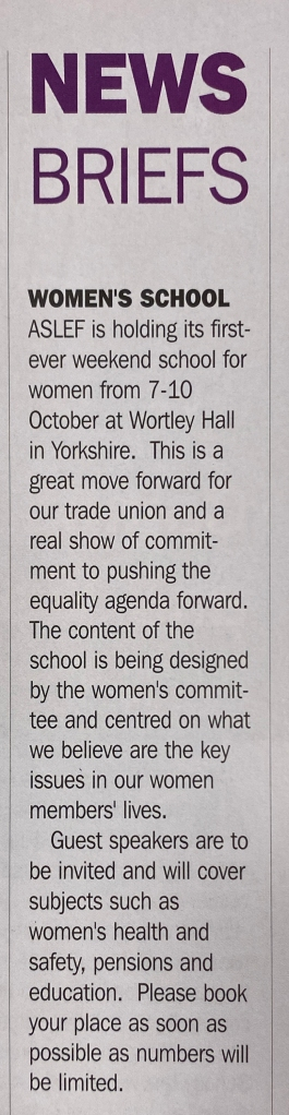 A magazine clipping. The headline reads 'News briefs' and then below this: Women's school. ASLEF is holding its first ever weekend school for women from 7-10 October at Wortley Hall. This is a great move forward for our trade union and a real show of commitment to pushing the equality agenda forward. The content of the school is being designed by the women's committee and centred on what we believe are the key issues in our women members' lives. Guest speakers are to be invited and will cover subjects such as women's health and safety, pensions and education. Please book your place as soon as possible as numbers will be limited.